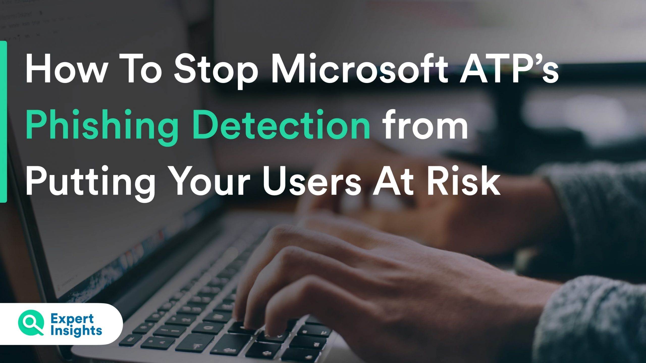 How to Stop Microsoft ATP's Phishing Detection from Putting Your Users at Risk