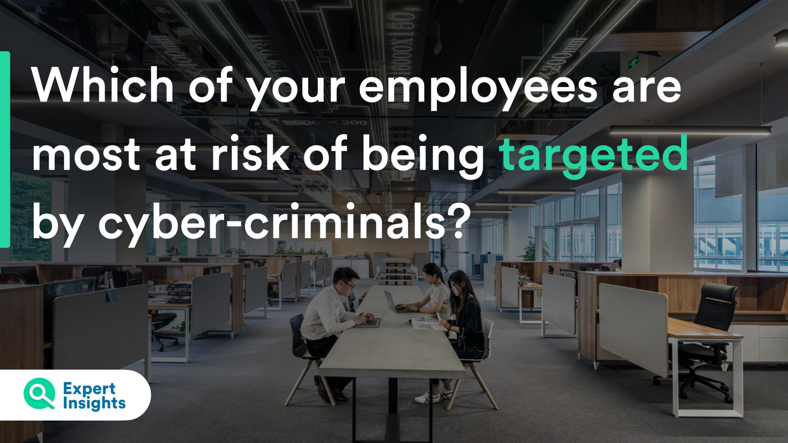 Which of your employees are most at risk of being targeted by cyber-criminals?