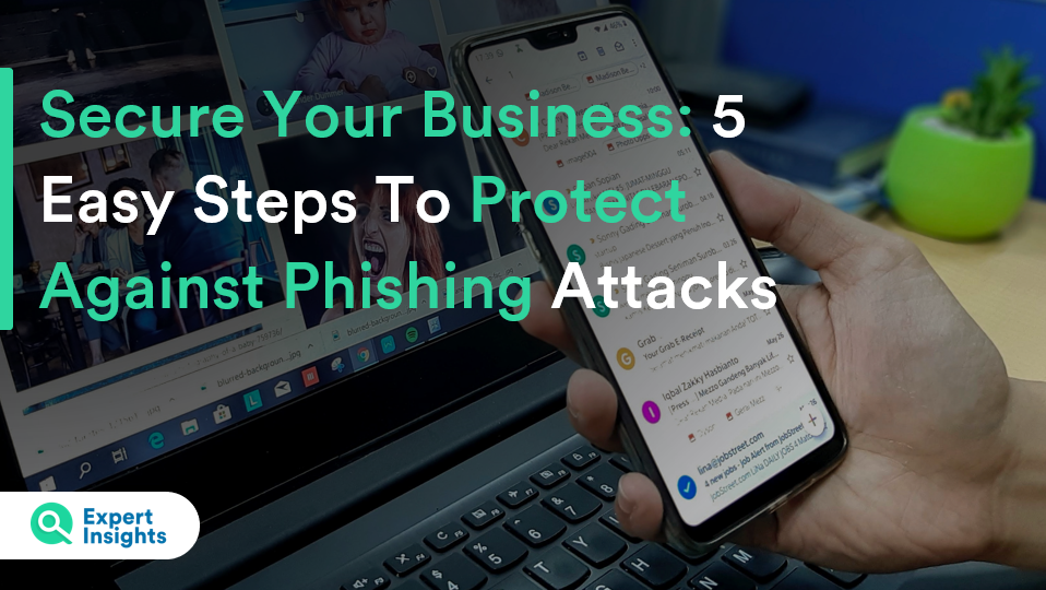 Secure Your Business 5 Easy Steps To Protect Against Phishing Attacks - Expert Insights