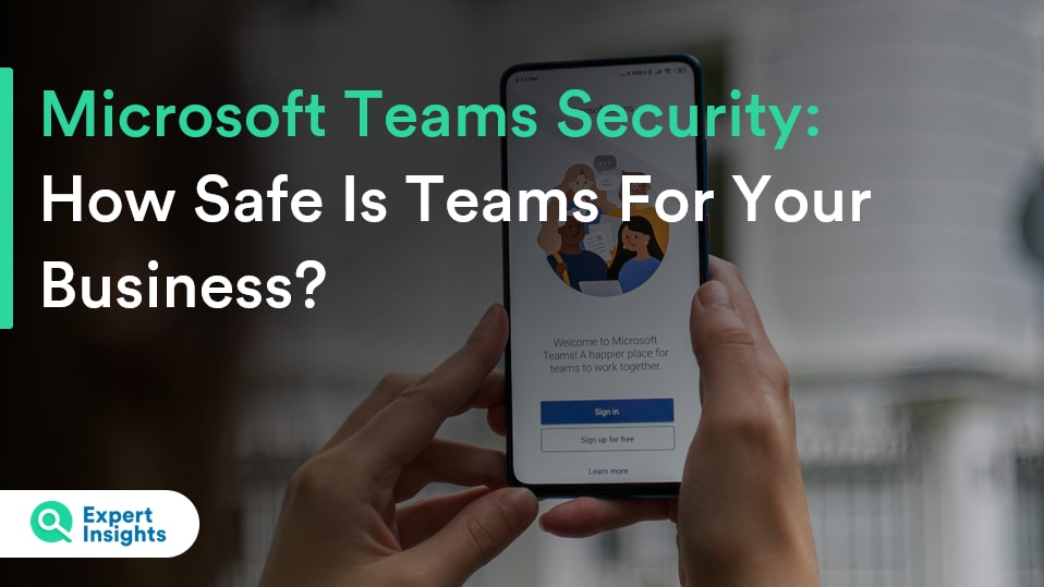 Microsoft Teams Security: How Safe Is Teams For Your Business? - Expert Insights