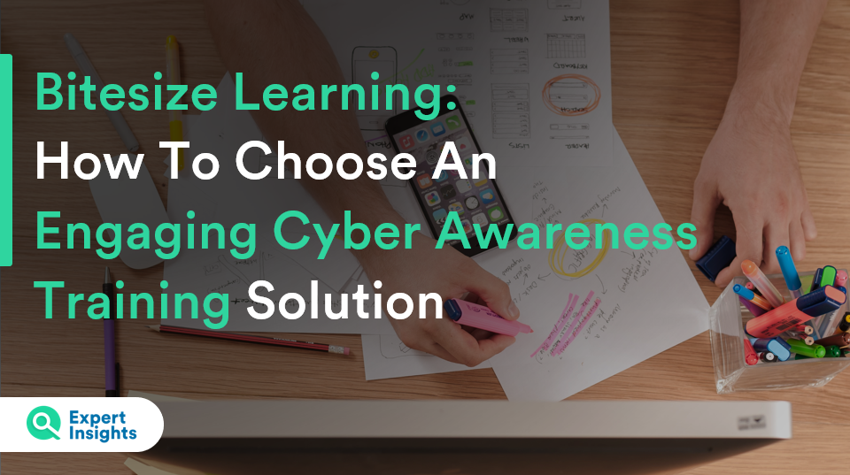 Bitesize Learning: How To Choose An Engaging Cyber Awareness Training Solution - Expert Insights