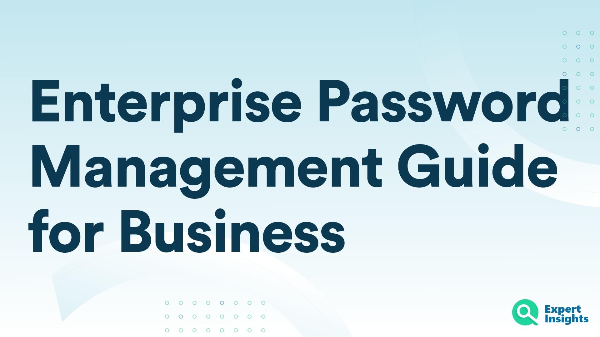 Enterprise Password Management Guide For Business - Expert Insights