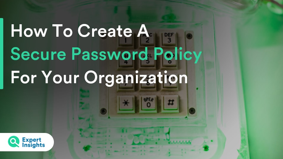 How To Create A Secure Password Policy For Your Organization - Expert Insights