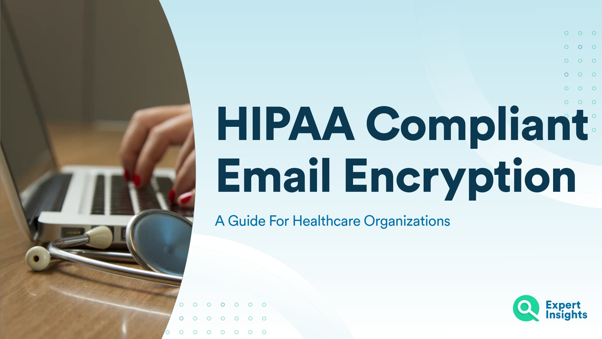 HIPAA Compliant Email Encryption: A Guide For Healthcare Organizations - Expert Insights