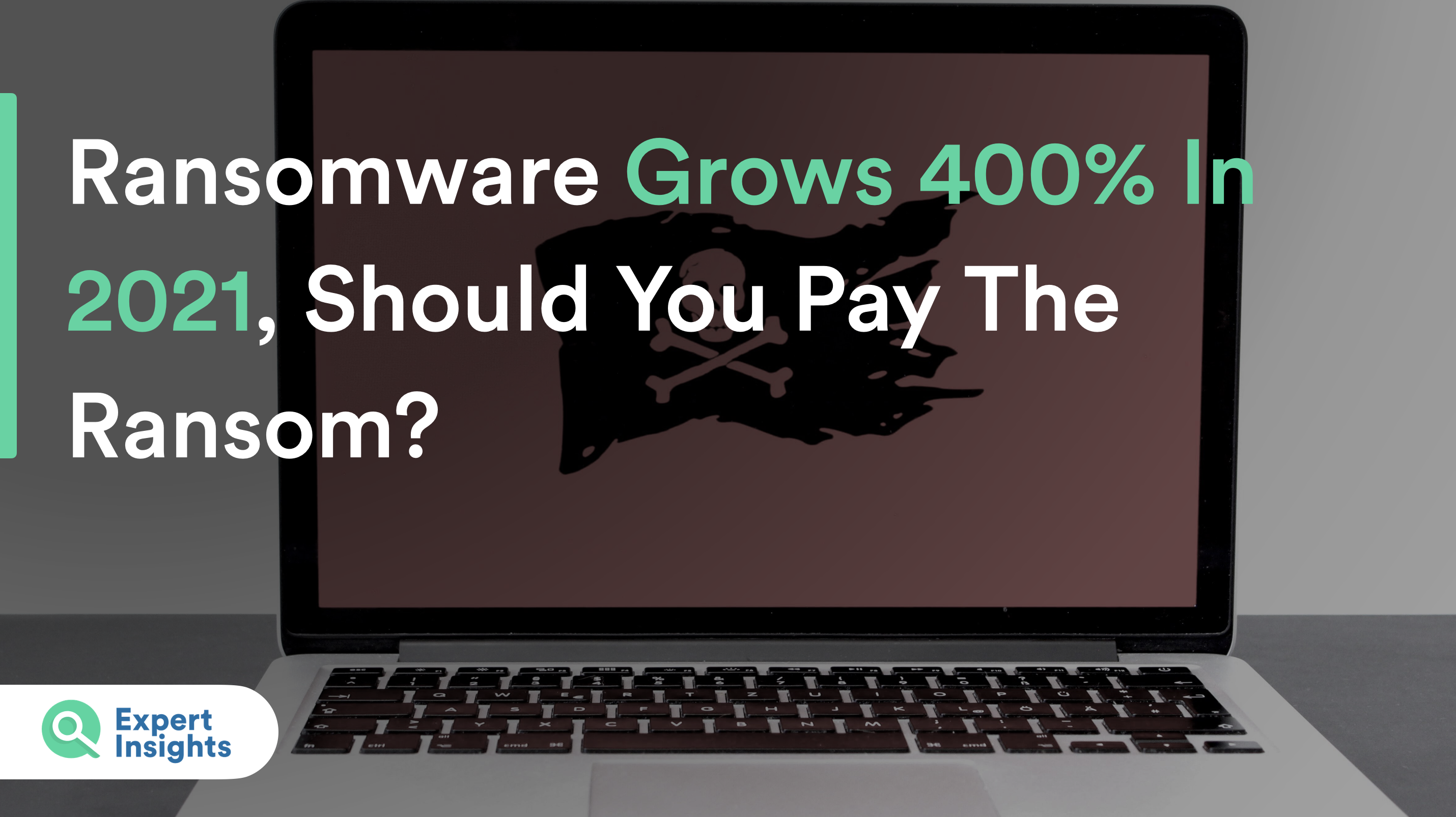 Ransomware Grows 400% In 2021, Should You Pay The Ransom?